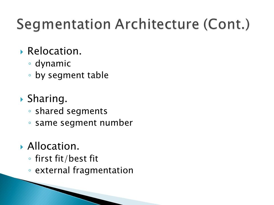  Relocation. ◦ dynamic ◦ by segment table  Sharing. ◦ shared segments ◦ same segment number  Allocation. ◦ first fit/best fit ◦ external fragmentat