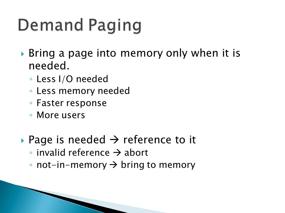  Bring a page into memory only when it is needed. ◦ Less I/O needed ◦ Less memory needed ◦ Faster response ◦ More users  Page is needed  reference