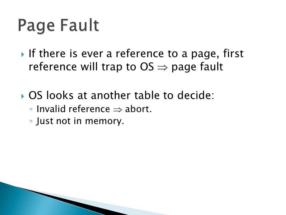  If there is ever a reference to a page, first reference will trap to OS  page fault  OS looks at another table to decide: ◦ Invalid reference  ab