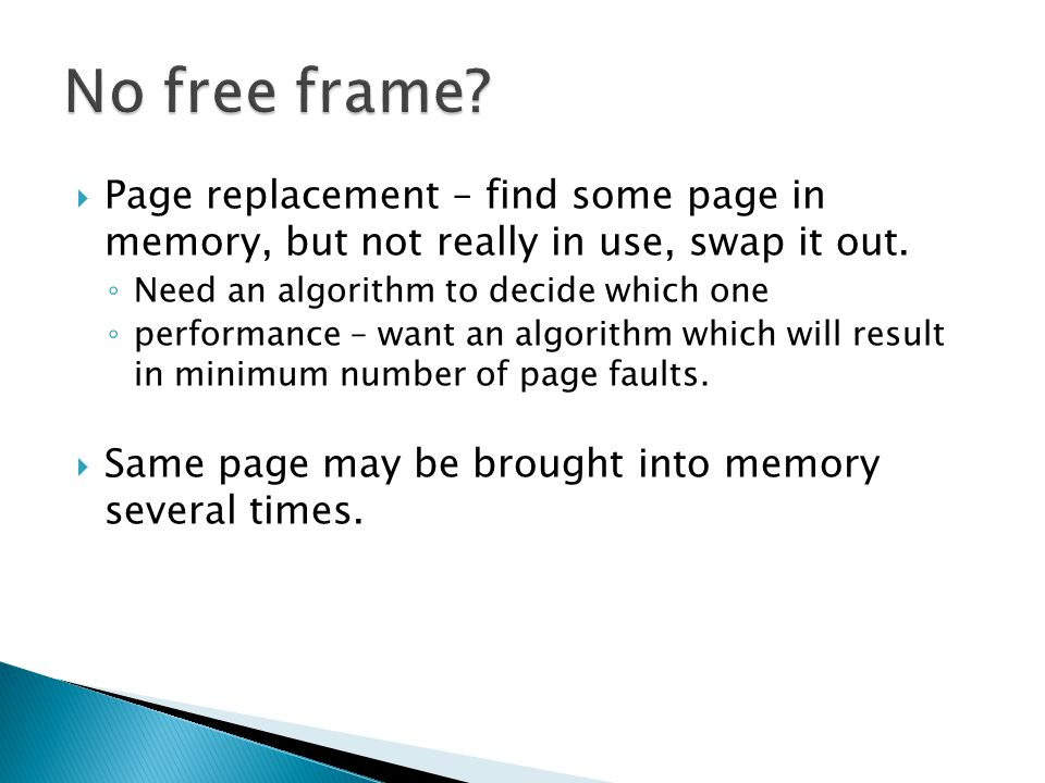  Page replacement – find some page in memory, but not really in use, swap it out. ◦ Need an algorithm to decide which one ◦ performance – want an alg
