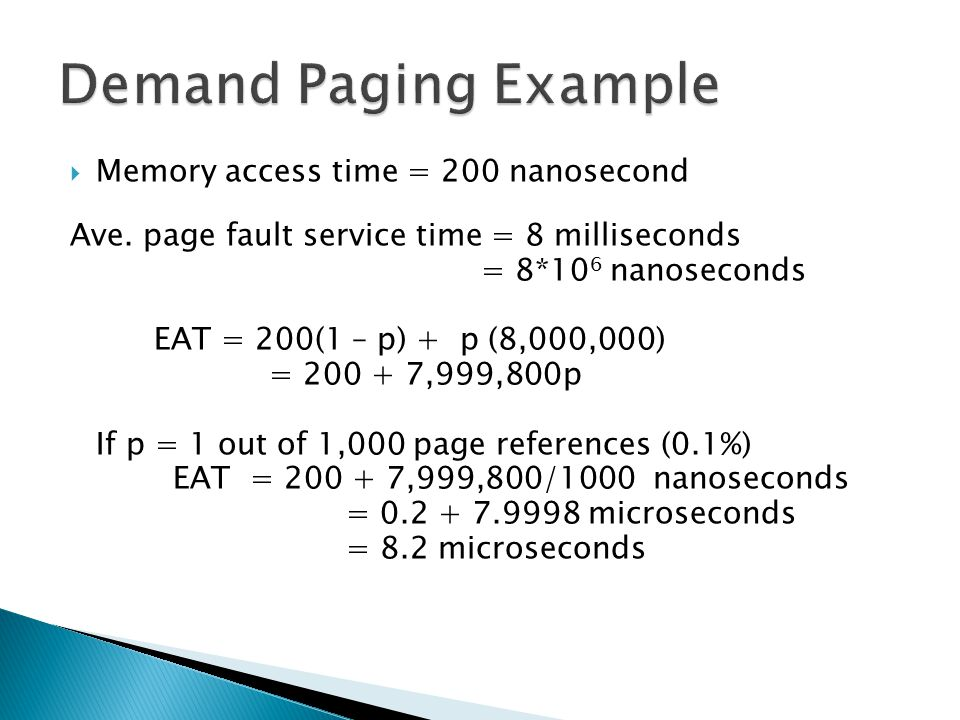  Memory access time = 200 nanosecond Ave. page fault service time = 8 milliseconds = 8*10 6 nanoseconds EAT = 200(1 – p) + p (8,000,000) = 200 + 7,99