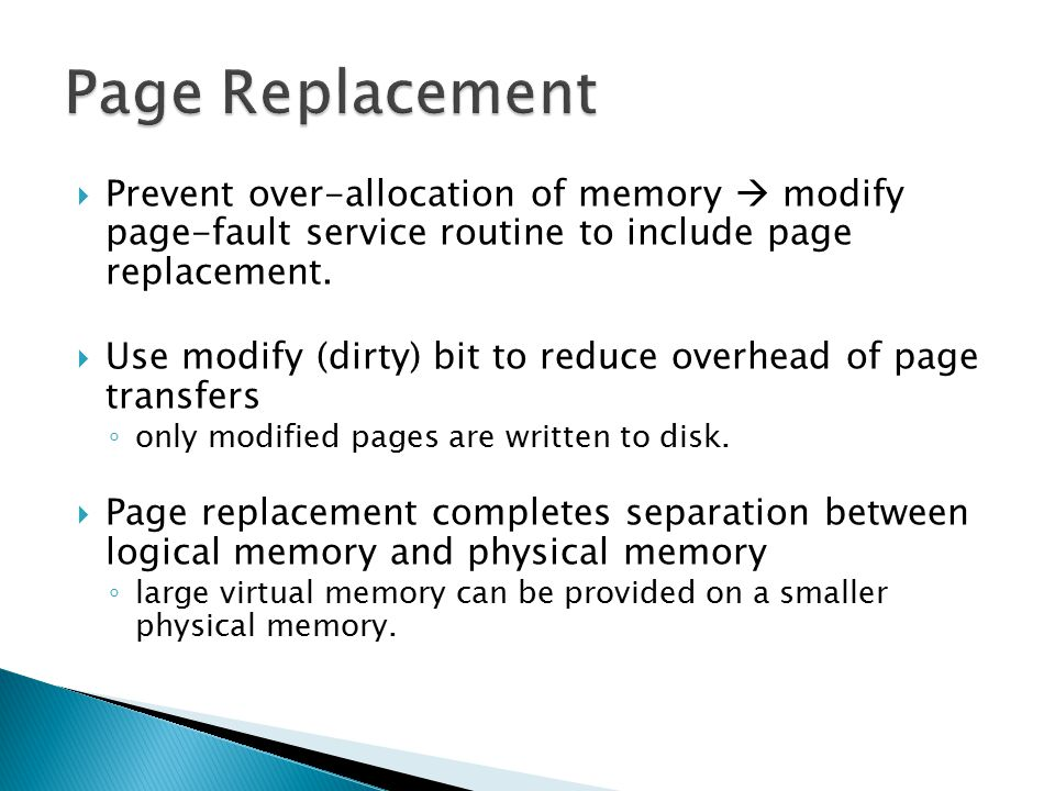  Prevent over-allocation of memory  modify page-fault service routine to include page replacement.  Use modify (dirty) bit to reduce overhead of pa