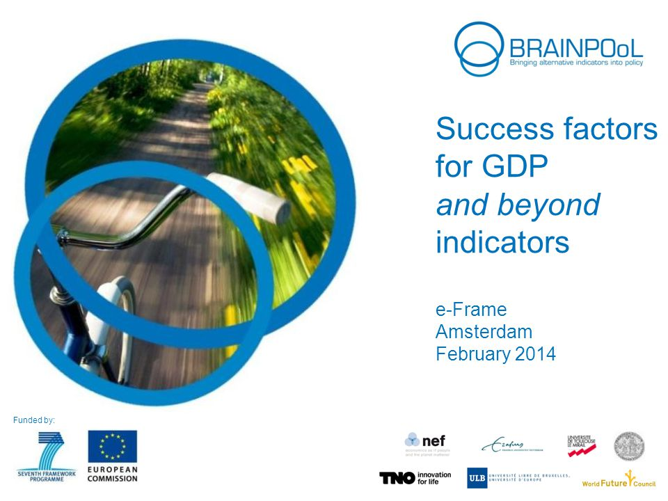 Success factors for GDP and beyond indicators e-Frame Amsterdam February 2014 Funded by: