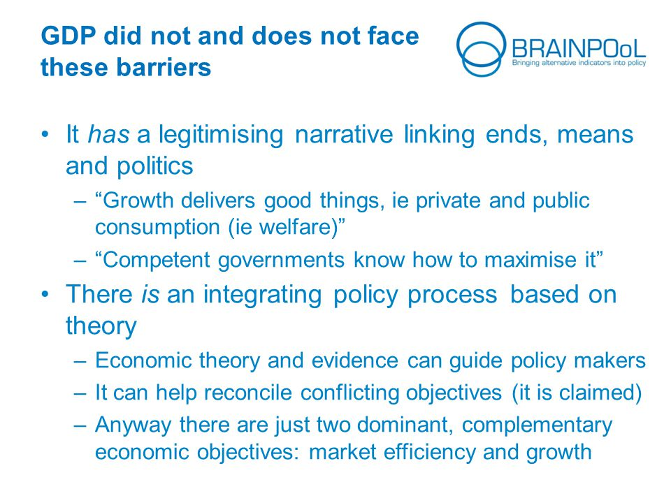 GDP did not and does not face these barriers It has a legitimising narrative linking ends, means and politics – Growth delivers good things, ie private and public consumption (ie welfare) – Competent governments know how to maximise it There is an integrating policy processbased on theory –Economic theory and evidence can guide policy makers –It can help reconcile conflicting objectives (it is claimed) –Anyway there are just two dominant, complementary economic objectives: market efficiency and growth