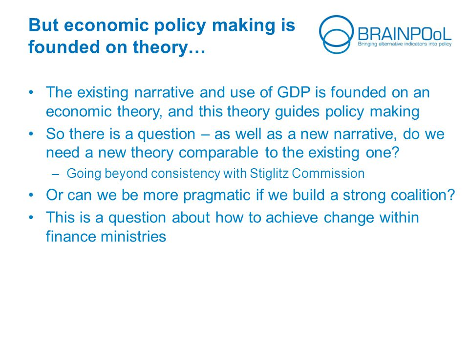 But economic policy making is founded on theory… The existing narrative and use of GDP is founded on an economic theory, and this theory guides policy making So there is a question – as well as a new narrative, do we need a new theory comparable to the existing one.