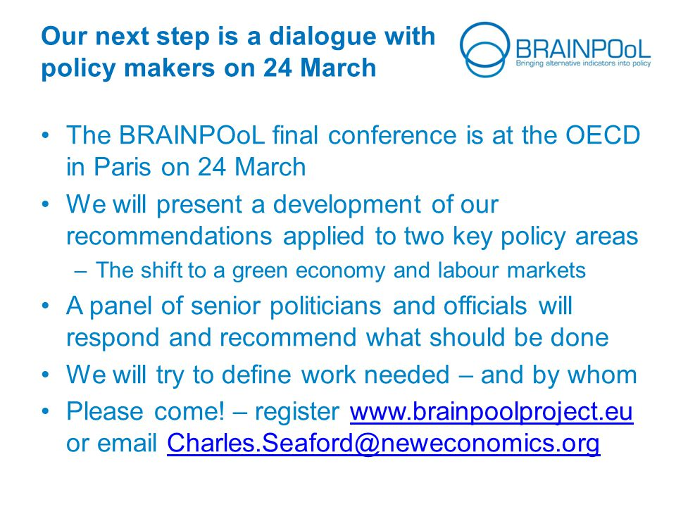 Our next step is a dialogue with policy makers on 24 March The BRAINPOoL final conference is at the OECD in Paris on 24 March We will present a development of our recommendations applied to two key policy areas –The shift to a green economy and labour markets A panel of senior politicians and officials will respond and recommend what should be done We will try to define work needed – and by whom Please come.