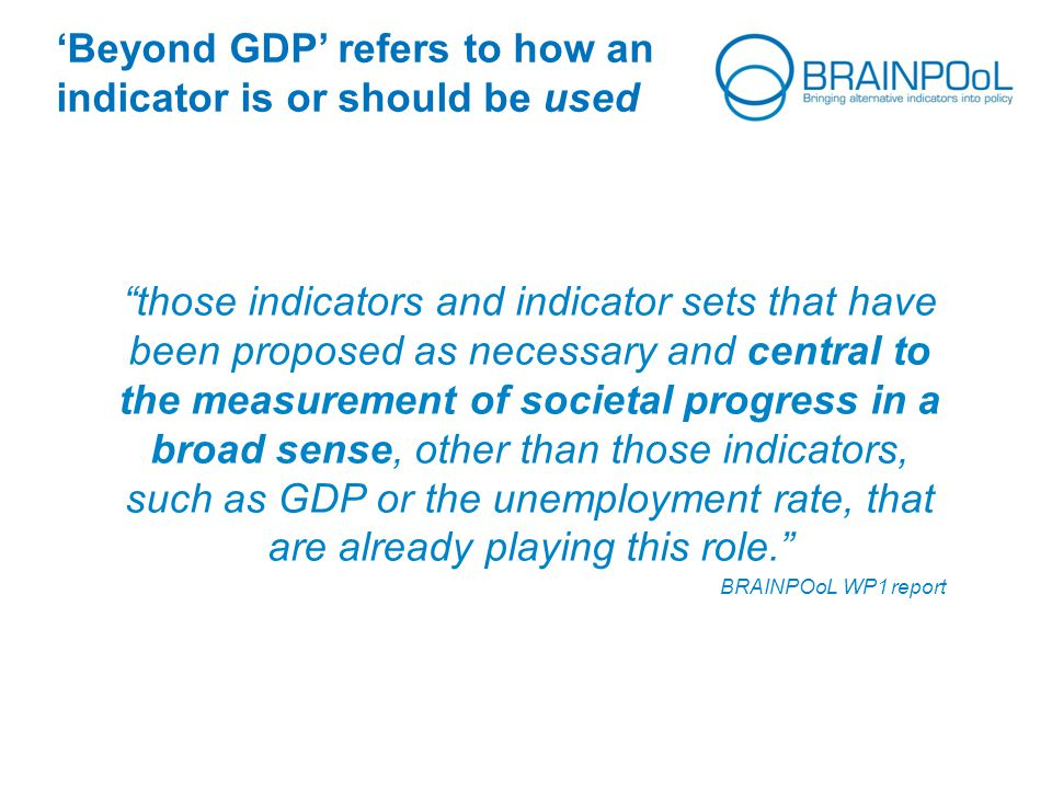 'Beyond GDP' refers to how an indicator is or should be used those indicators and indicator sets that have been proposed as necessary and central to the measurement of societal progress in a broad sense, other than those indicators, such as GDP or the unemployment rate, that are already playing this role. BRAINPOoL WP1 report