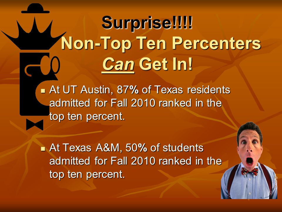 Top Ten Percent Bill Students ranking in the top 10% of their class are automatically admitted to any public university in Texas Exception: 2014 UT Austin-Top 7%; Exception: 2014 UT Austin-Top 7%; 2015 – Top 7% Complete application requirements Complete application requirements by the university's deadline Enroll in college no more than two years after graduating from high school Enroll in college no more than two years after graduating from high school