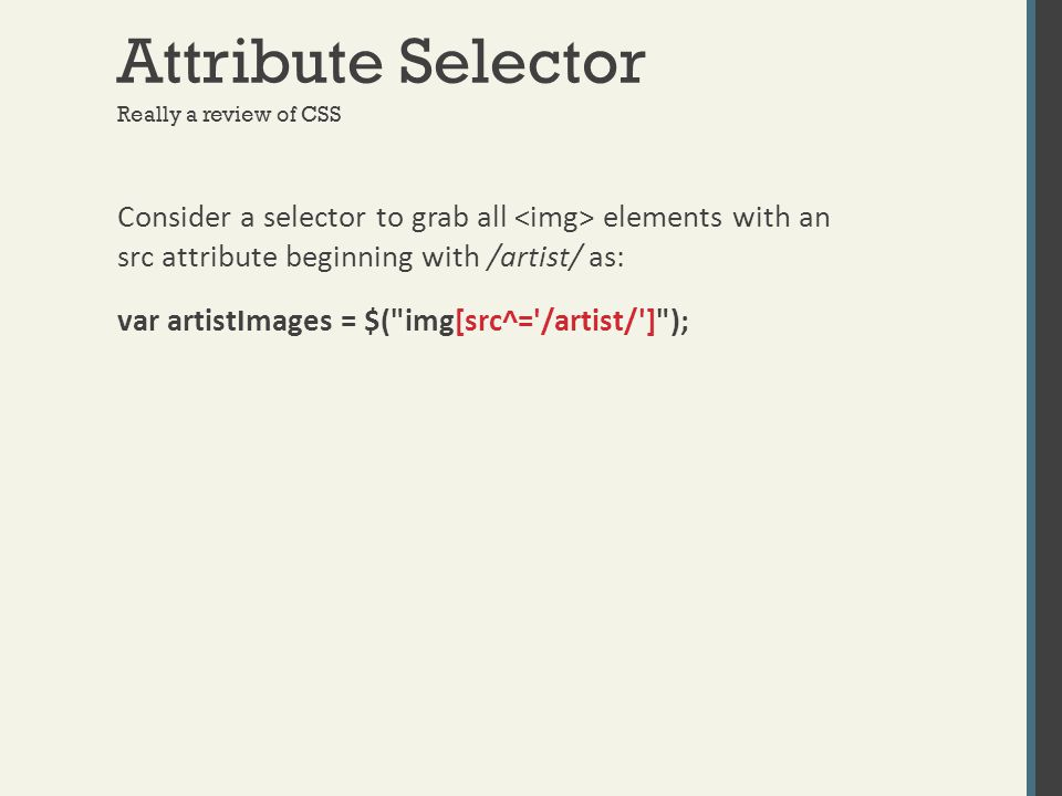 Attribute Selector Really a review of CSS Consider a selector to grab all elements with an src attribute beginning with /artist/ as: var artistImages