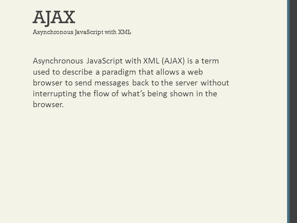AJAX Asynchronous JavaScript with XML (AJAX) is a term used to describe a paradigm that allows a web browser to send messages back to the server witho