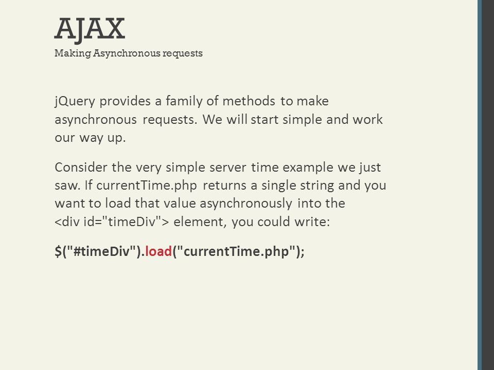 AJAX Making Asynchronous requests jQuery provides a family of methods to make asynchronous requests. We will start simple and work our way up. Conside