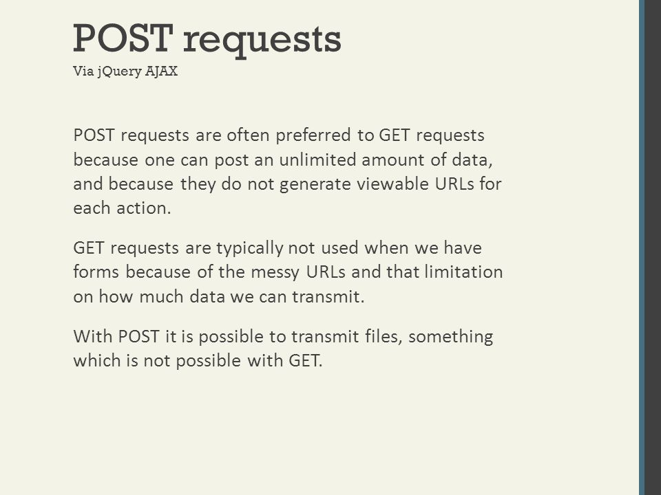 POST requests Via jQuery AJAX POST requests are often preferred to GET requests because one can post an unlimited amount of data, and because they do