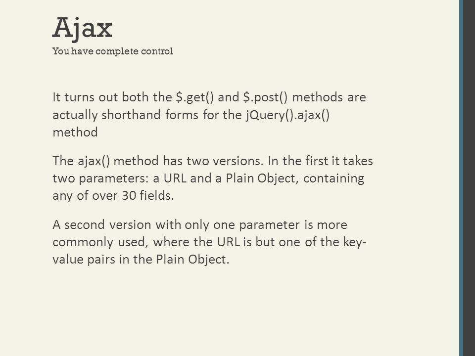 Ajax You have complete control It turns out both the $.get() and $.post() methods are actually shorthand forms for the jQuery().ajax() method The ajax