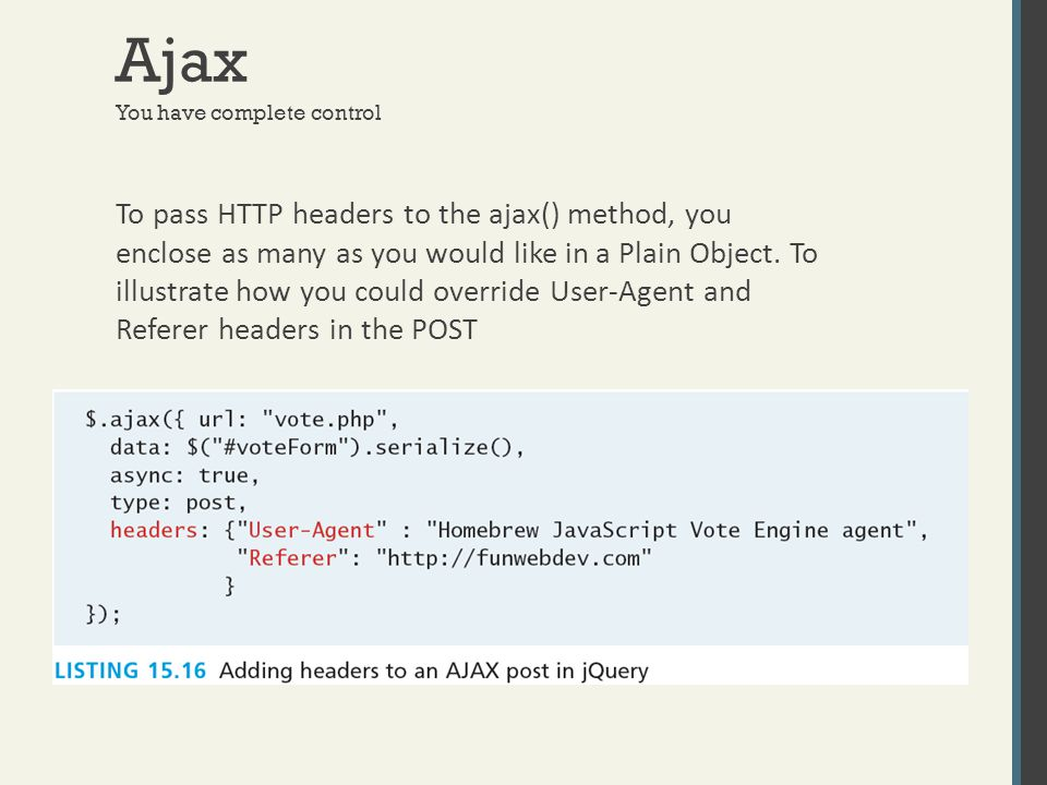 Ajax You have complete control To pass HTTP headers to the ajax() method, you enclose as many as you would like in a Plain Object. To illustrate how y
