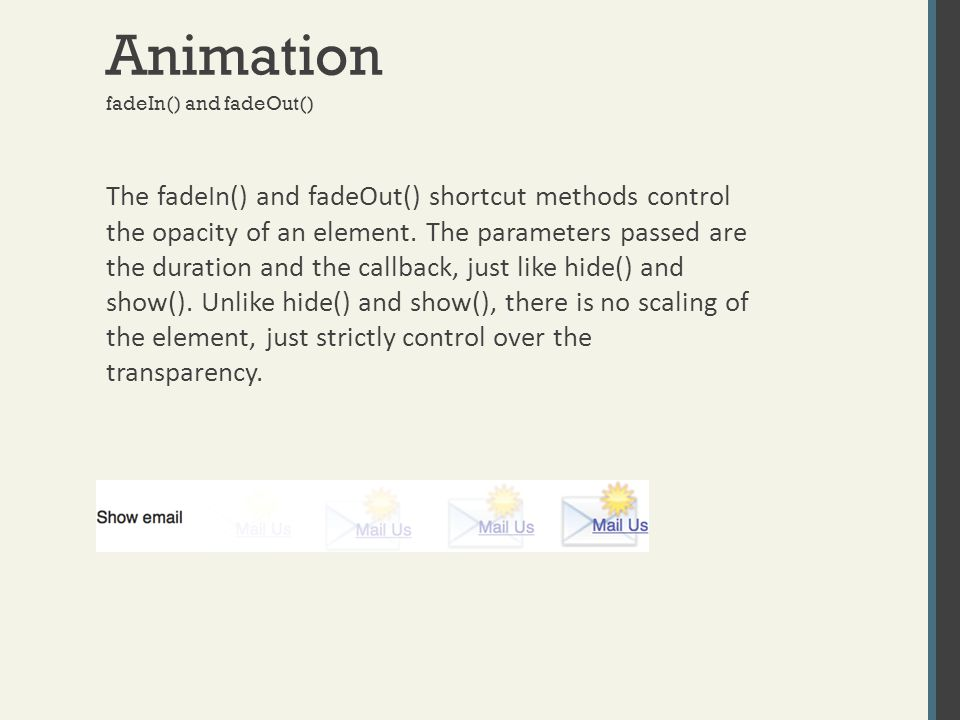Animation The fadeIn() and fadeOut() shortcut methods control the opacity of an element. The parameters passed are the duration and the callback, just