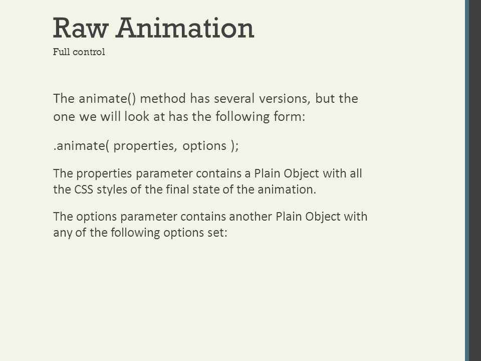 Raw Animation The animate() method has several versions, but the one we will look at has the following form:.animate( properties, options ); The prope