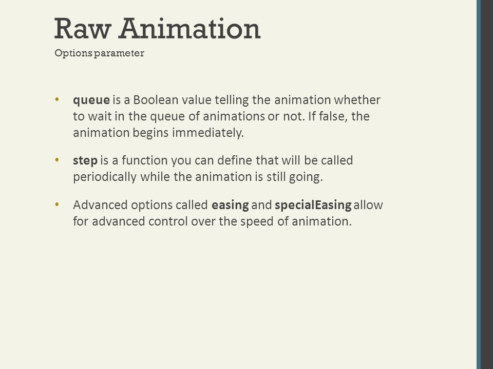 Raw Animation queue is a Boolean value telling the animation whether to wait in the queue of animations or not. If false, the animation begins immedia