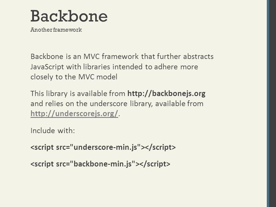 Backbone Backbone is an MVC framework that further abstracts JavaScript with libraries intended to adhere more closely to the MVC model This library i