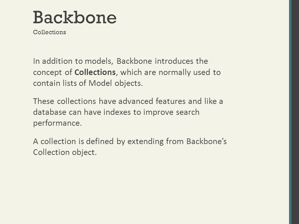Backbone In addition to models, Backbone introduces the concept of Collections, which are normally used to contain lists of Model objects. These colle