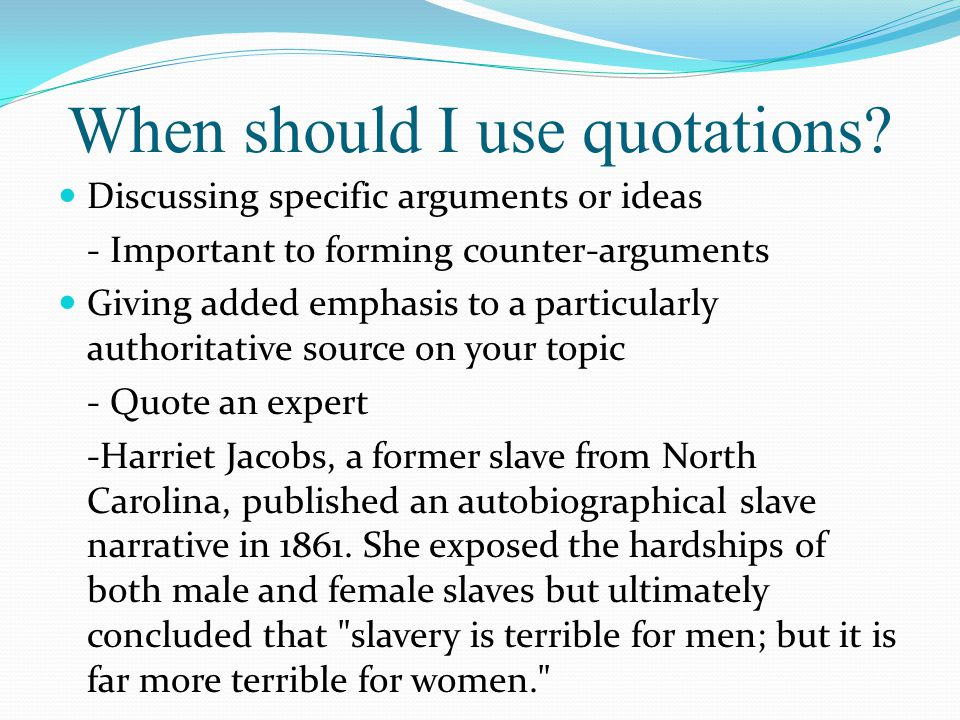 When should I use quotations? Discussing specific arguments or ideas - Important to forming counter-arguments Giving added emphasis to a particularly
