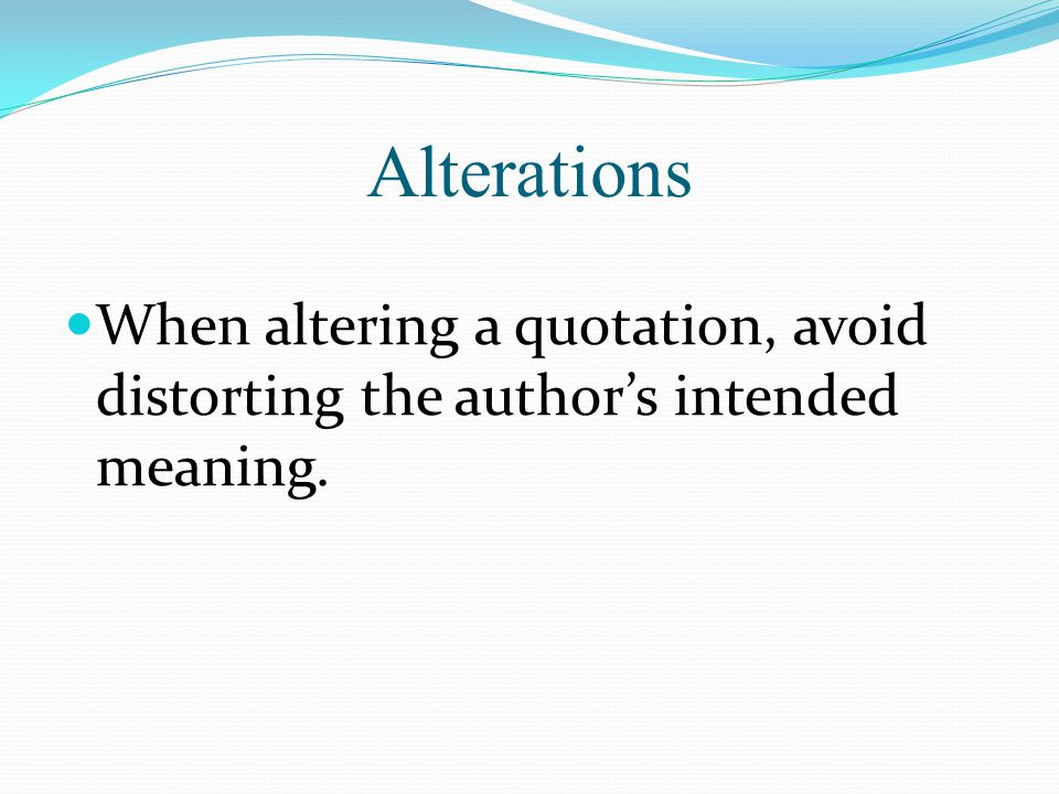 Alterations When altering a quotation, avoid distorting the author's intended meaning.