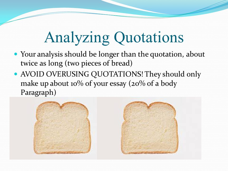 Analyzing Quotations Your analysis should be longer than the quotation, about twice as long (two pieces of bread) AVOID OVERUSING QUOTATIONS! They sho
