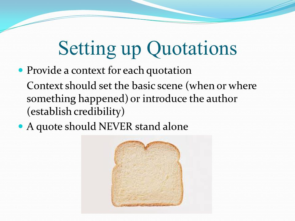 Setting up Quotations Provide a context for each quotation Context should set the basic scene (when or where something happened) or introduce the auth