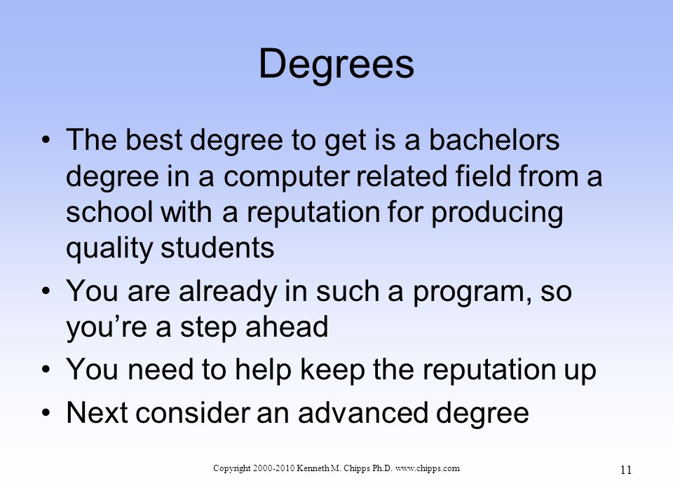 Degrees The best degree to get is a bachelors degree in a computer related field from a school with a reputation for producing quality students You are already in such a program, so you're a step ahead You need to help keep the reputation up Next consider an advanced degree Copyright 2000-2010 Kenneth M.
