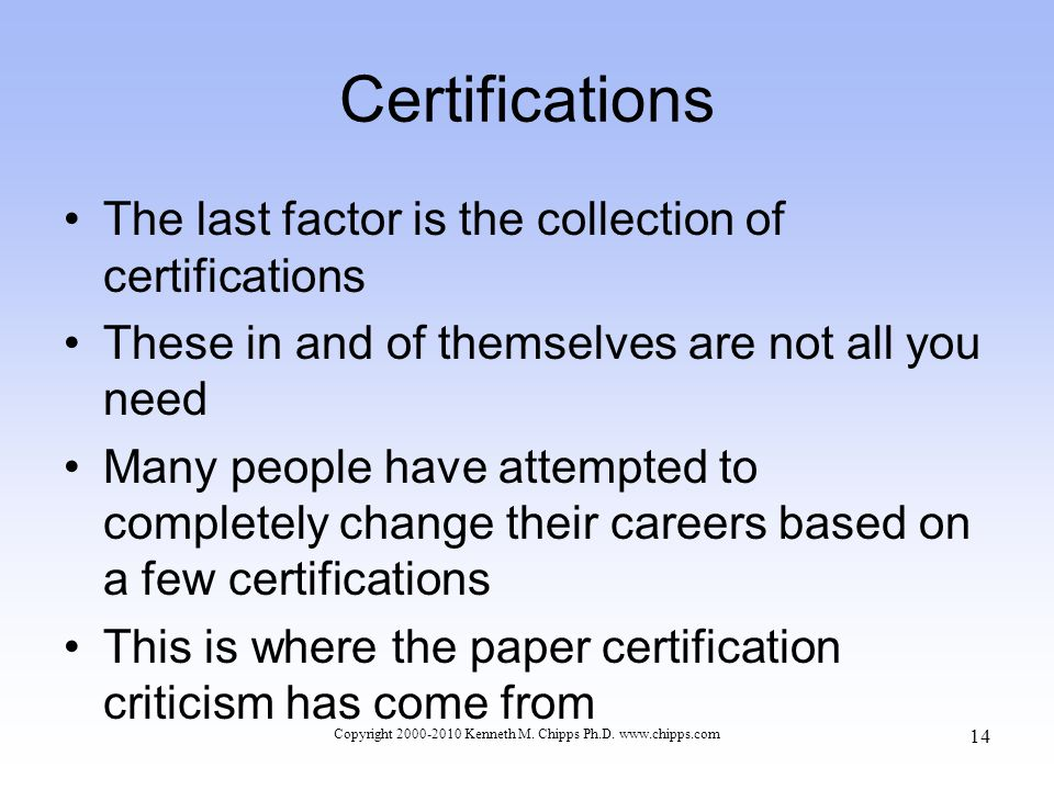 Certifications The last factor is the collection of certifications These in and of themselves are not all you need Many people have attempted to completely change their careers based on a few certifications This is where the paper certification criticism has come from Copyright 2000-2010 Kenneth M.