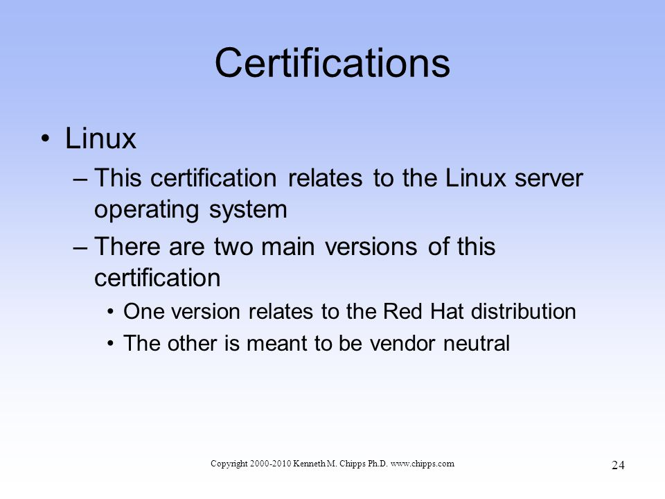 Certifications Linux –This certification relates to the Linux server operating system –There are two main versions of this certification One version relates to the Red Hat distribution The other is meant to be vendor neutral Copyright 2000-2010 Kenneth M.