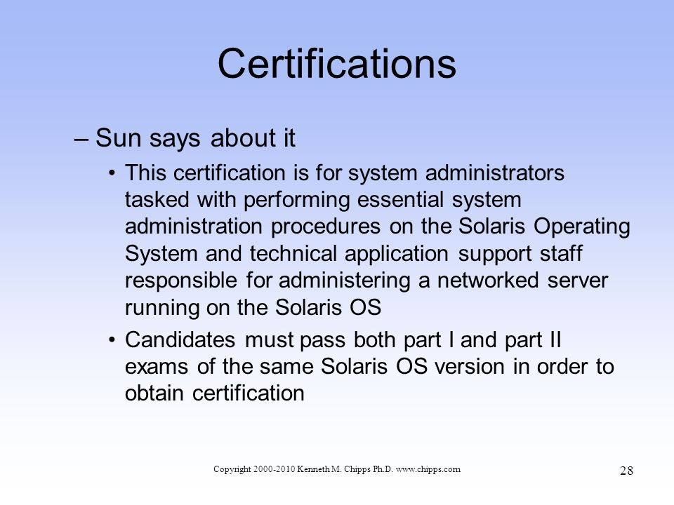 Certifications –Sun says about it This certification is for system administrators tasked with performing essential system administration procedures on the Solaris Operating System and technical application support staff responsible for administering a networked server running on the Solaris OS Candidates must pass both part I and part II exams of the same Solaris OS version in order to obtain certification Copyright 2000-2010 Kenneth M.