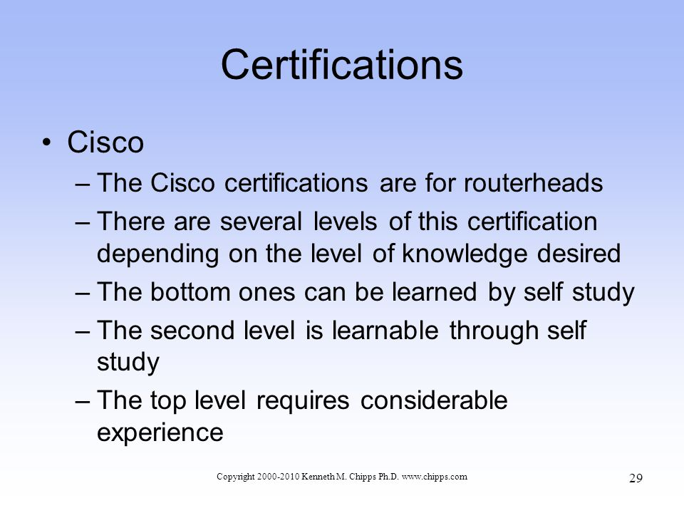 Certifications Cisco –The Cisco certifications are for routerheads –There are several levels of this certification depending on the level of knowledge desired –The bottom ones can be learned by self study –The second level is learnable through self study –The top level requires considerable experience Copyright 2000-2010 Kenneth M.