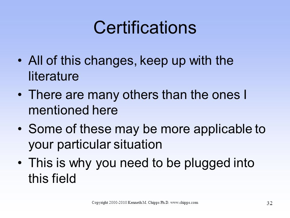 Certifications All of this changes, keep up with the literature There are many others than the ones I mentioned here Some of these may be more applicable to your particular situation This is why you need to be plugged into this field Copyright 2000-2010 Kenneth M.