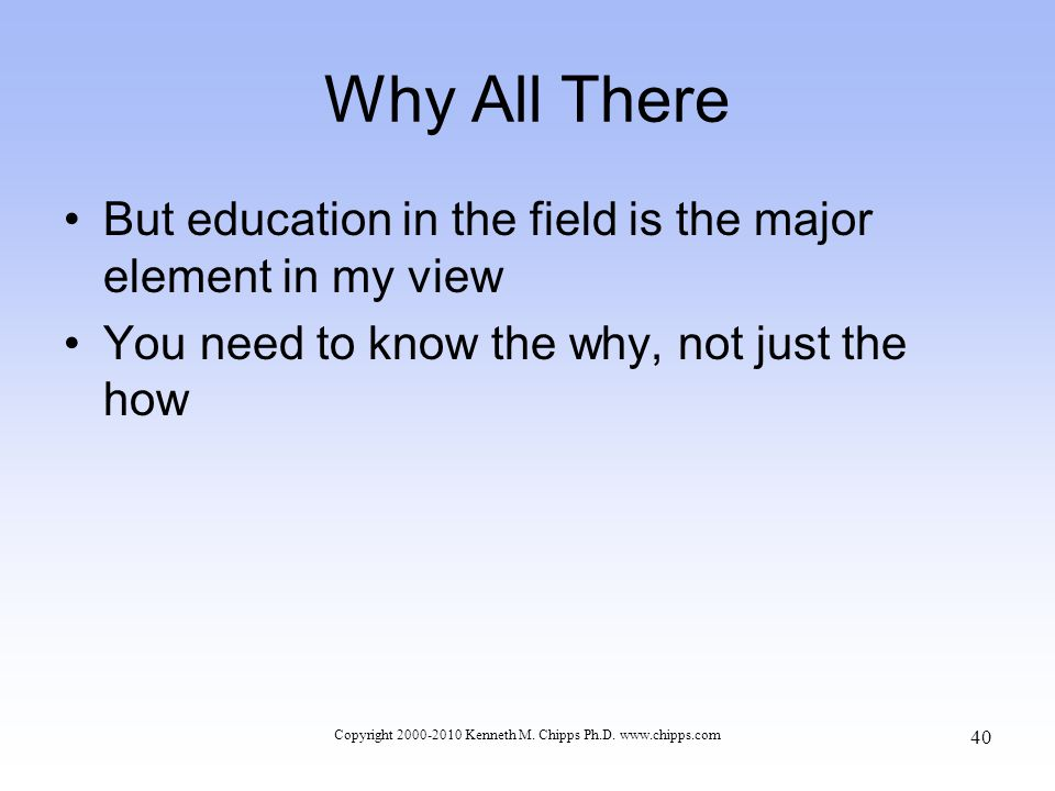 Why All There But education in the field is the major element in my view You need to know the why, not just the how Copyright 2000-2010 Kenneth M.