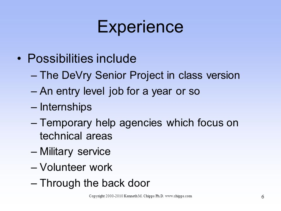 Experience Possibilities include –The DeVry Senior Project in class version –An entry level job for a year or so –Internships –Temporary help agencies which focus on technical areas –Military service –Volunteer work –Through the back door Copyright 2000-2010 Kenneth M.