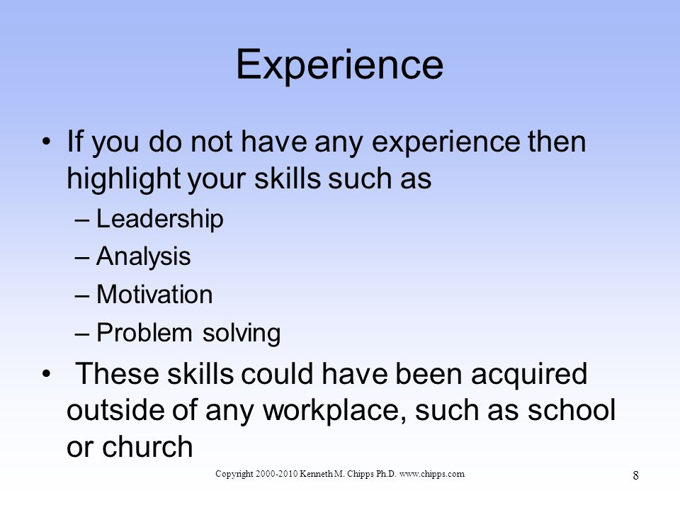 Experience If you do not have any experience then highlight your skills such as –Leadership –Analysis –Motivation –Problem solving These skills could have been acquired outside of any workplace, such as school or church Copyright 2000-2010 Kenneth M.
