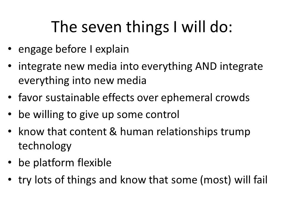 The seven things I will do: engage before I explain integrate new media into everything AND integrate everything into new media favor sustainable effects over ephemeral crowds be willing to give up some control know that content & human relationships trump technology be platform flexible try lots of things and know that some (most) will fail
