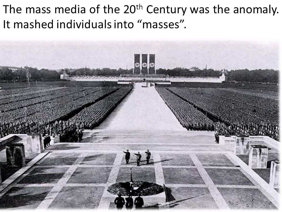 The mass media of the 20 th Century was the anomaly. It mashed individuals into masses .
