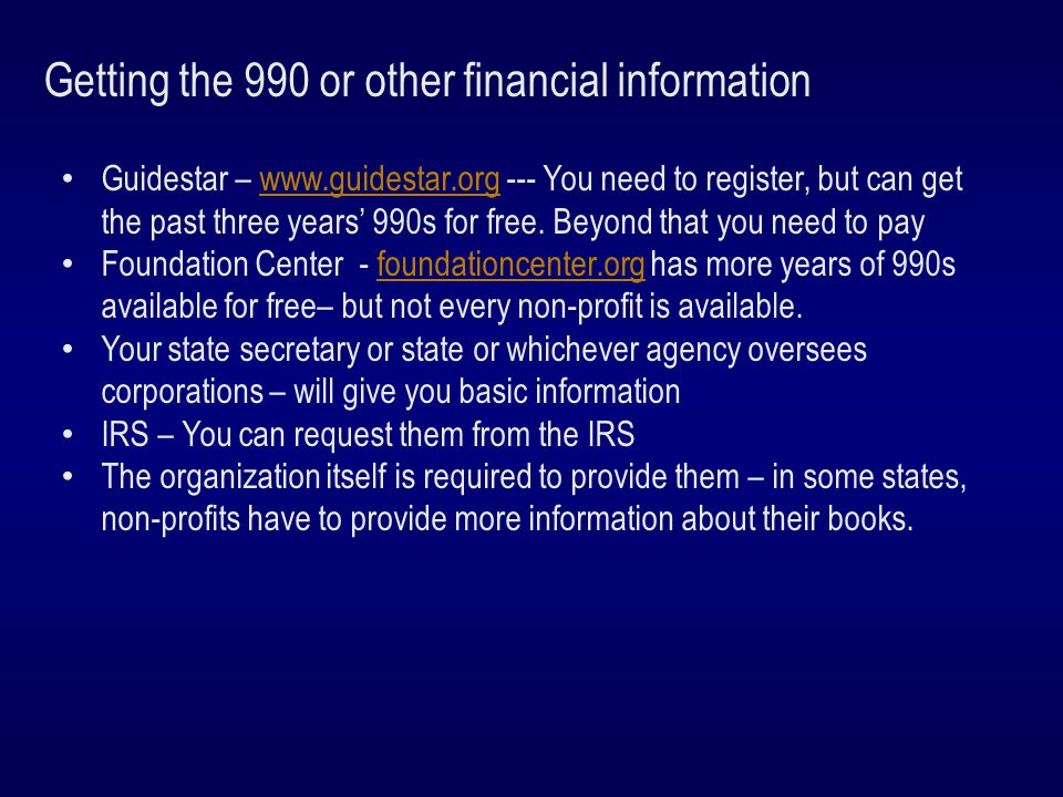 Getting the 990 or other financial information Guidestar – www.guidestar.org --- You need to register, but can get the past three years' 990s for free.