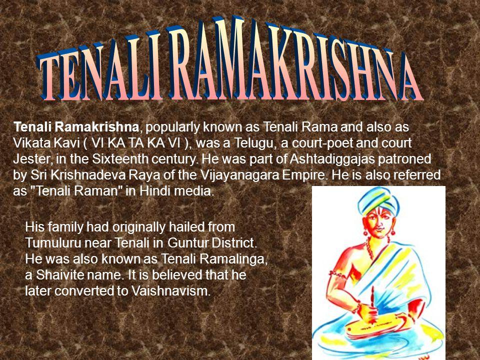 Tenali Ramakrishna, popularly known as Tenali Rama and also as Vikata Kavi ( VI KA TA KA VI ), was a Telugu, a court-poet and court Jester, in the Sixteenth century.
