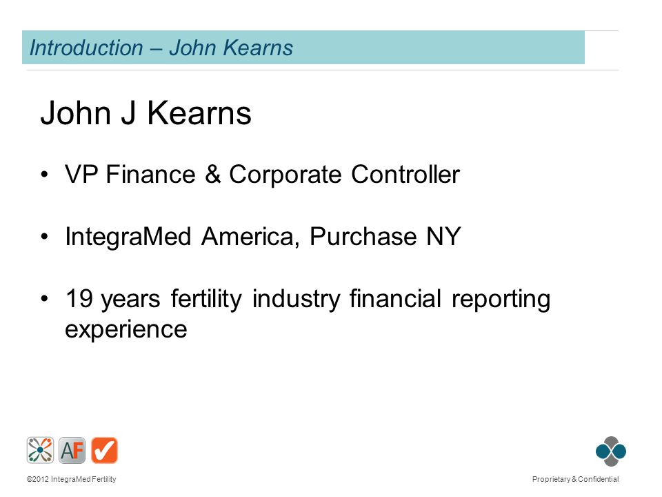 ©2012 IntegraMed Fertility Proprietary & Confidential Introduction – John Kearns John J Kearns VP Finance & Corporate Controller IntegraMed America, Purchase NY 19 years fertility industry financial reporting experience