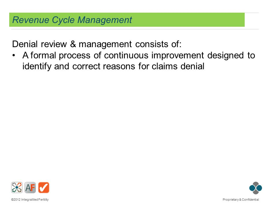 ©2012 IntegraMed Fertility Proprietary & Confidential Revenue Cycle Management Denial review & management consists of: A formal process of continuous