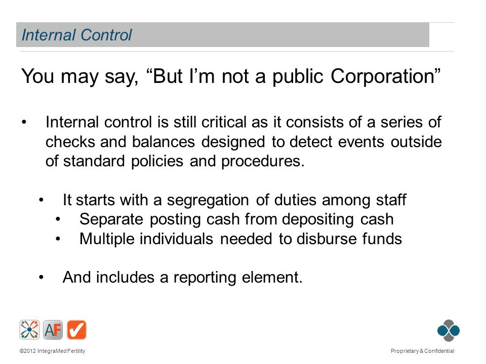 ©2012 IntegraMed Fertility Proprietary & Confidential Internal Control You may say, But I'm not a public Corporation Internal control is still critical as it consists of a series of checks and balances designed to detect events outside of standard policies and procedures.