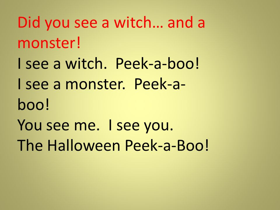 Did you see a witch… and a monster! I see a witch. Peek-a-boo! I see a monster. Peek-a- boo! You see me. I see you. The Halloween Peek-a-Boo!