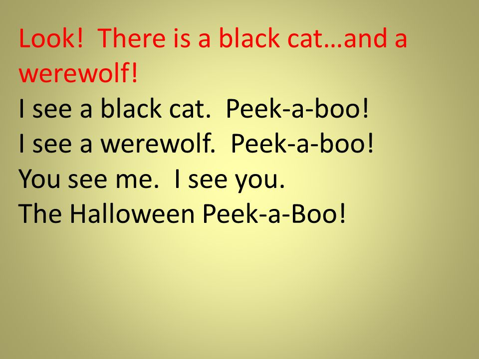 Look! There is a black cat…and a werewolf! I see a black cat. Peek-a-boo! I see a werewolf. Peek-a-boo! You see me. I see you. The Halloween Peek-a-Bo