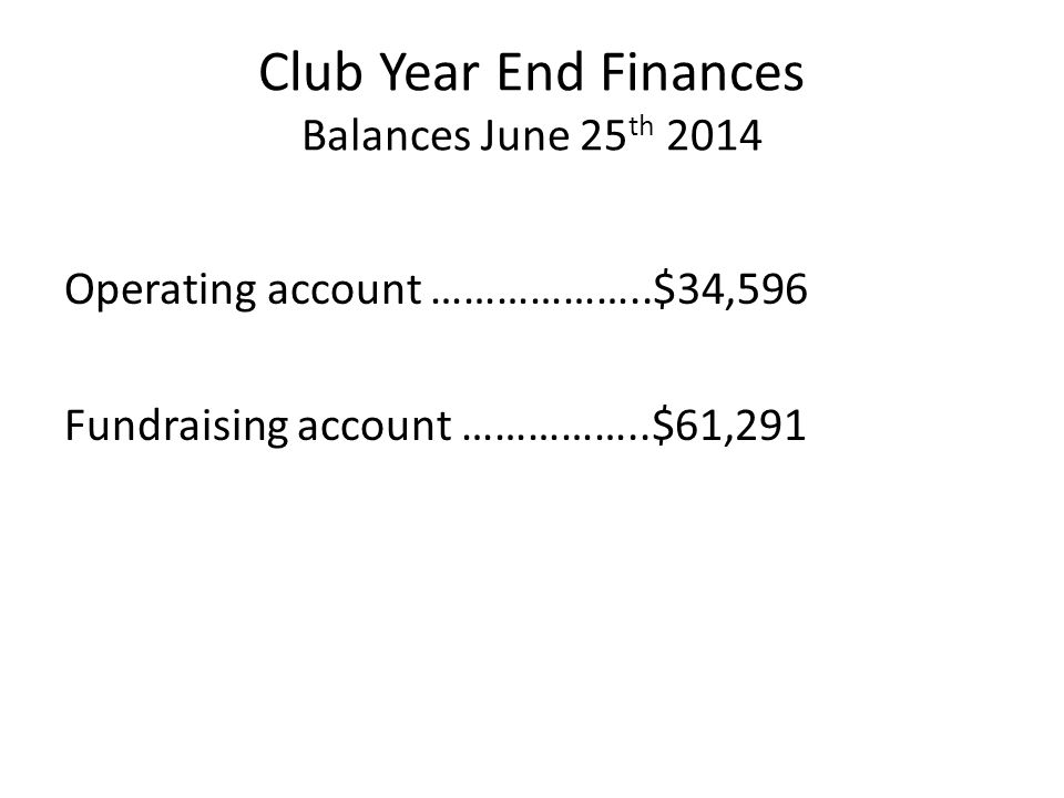 Club Year End Finances Balances June 25 th 2014 Operating account ………………..$34,596 Fundraising account ……………..$61,291