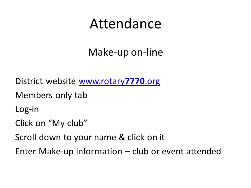 Attendance Make-up on-line District website www.rotary7770.orgwww.rotary7770.org Members only tab Log-in Click on My club Scroll down to your name & click on it Enter Make-up information – club or event attended