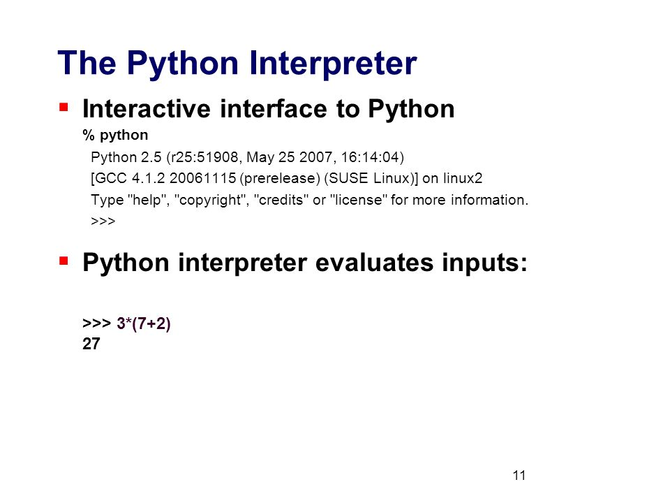 11 The Python Interpreter  Interactive interface to Python % python Python 2.5 (r25:51908, May 25 2007, 16:14:04) [GCC 4.1.2 20061115 (prerelease) (SUSE Linux)] on linux2 Type help , copyright , credits or license for more information.