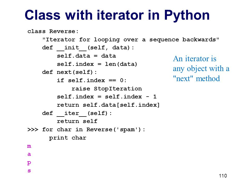 110 Class with iterator in Python class Reverse: Iterator for looping over a sequence backwards def __init__(self, data): self.data = data self.index = len(data) def next(self): if self.index == 0: raise StopIteration self.index = self.index - 1 return self.data[self.index] def __iter__(self): return self >>> for char in Reverse( spam ): print char m a p s An iterator is any object with a next method