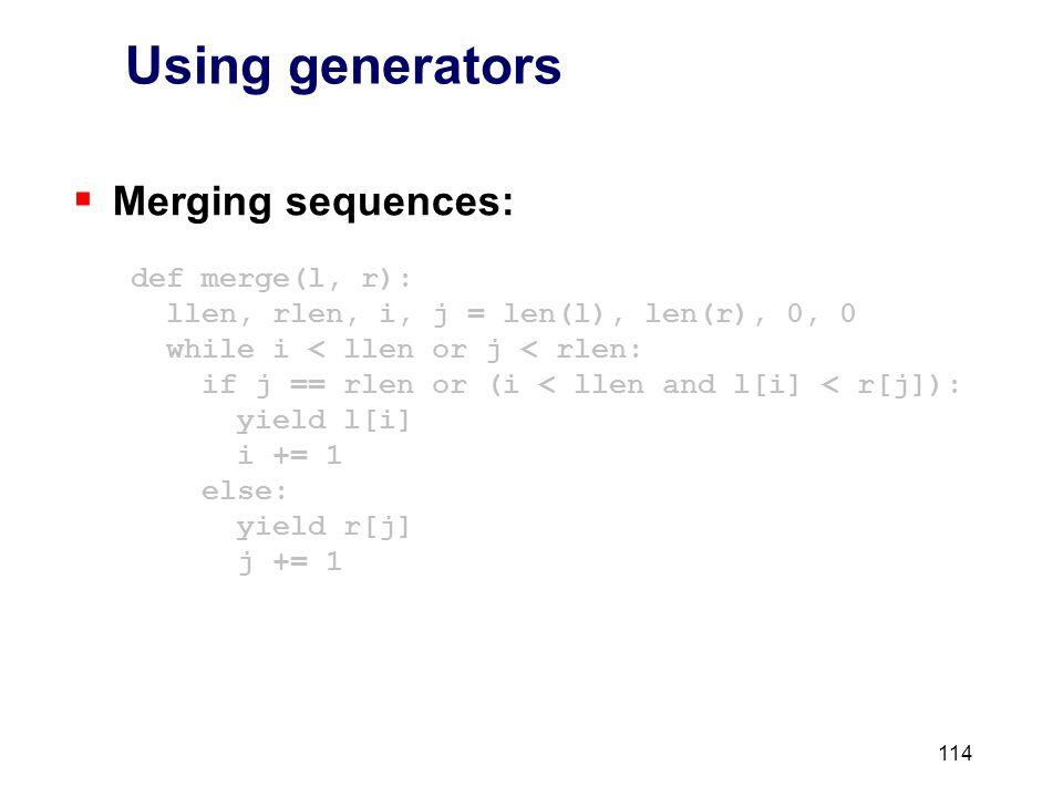 114 Using generators  Merging sequences: def merge(l, r): llen, rlen, i, j = len(l), len(r), 0, 0 while i < llen or j < rlen: if j == rlen or (i < llen and l[i] < r[j]): yield l[i] i += 1 else: yield r[j] j += 1